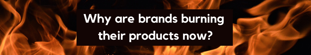 Why are brands burning their products now?